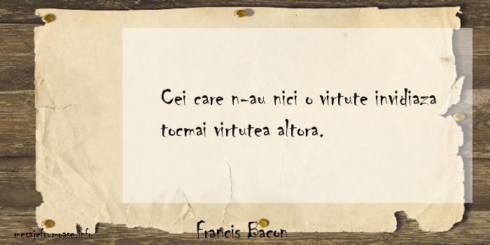 Francis Bacon - Cei care n-au nici o virtute invidiaza tocmai virtutea altora.