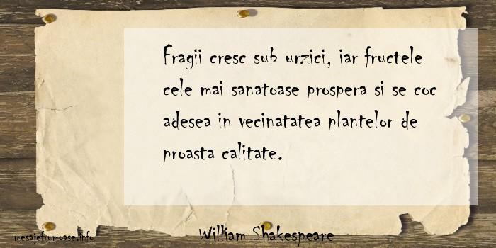 William Shakespeare - Fragii cresc sub urzici, iar fructele cele mai sanatoase prospera si se coc adesea in vecinatatea plantelor de proasta calitate.