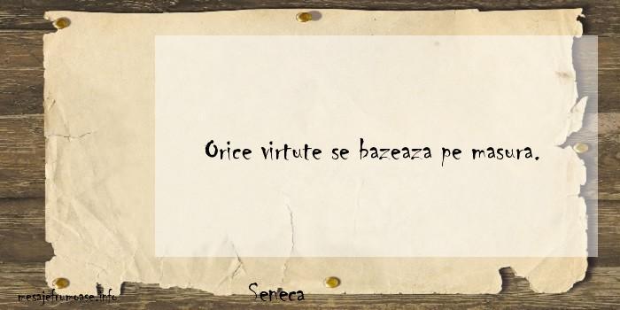 Seneca - Orice virtute se bazeaza pe masura.