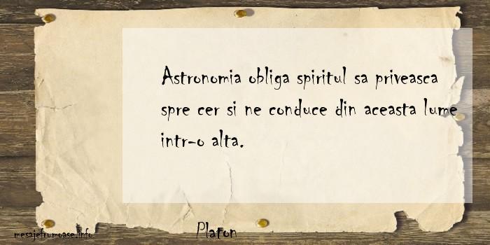 Platon - Astronomia obliga spiritul sa priveasca spre cer si ne conduce din aceasta lume intr-o alta.