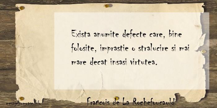 Francois de La Rochefoucauld - Exista anumite defecte care, bine folosite, imprastie o stralucire si mai mare decat insasi virtutea.