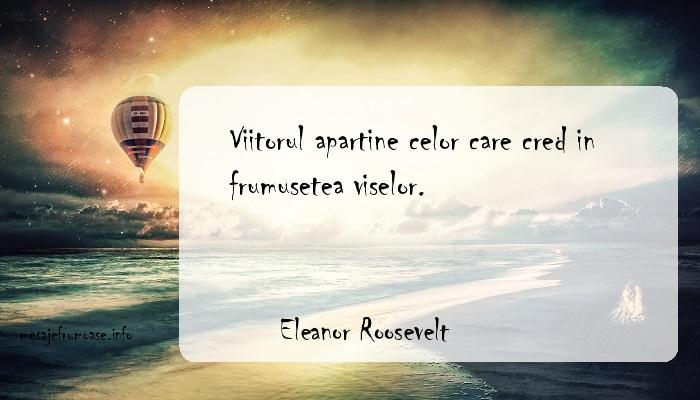 Eleanor Roosevelt - Viitorul apartine celor care cred in frumusetea viselor.