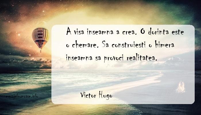 Victor Hugo - A visa inseamna a crea. O dorinta este o chemare. Sa construiesti o himera inseamna sa provoci realitatea.