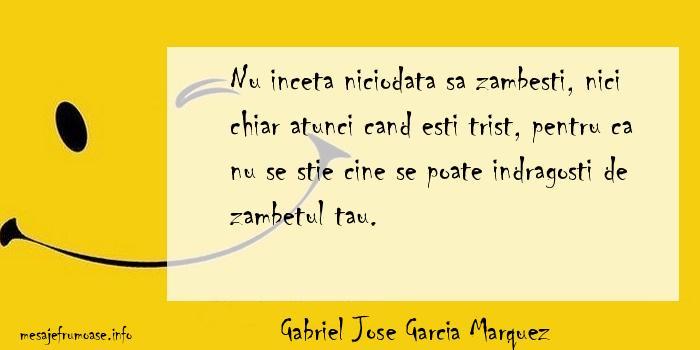 Gabriel Jose Garcia Marquez - Nu inceta niciodata sa zambesti, nici chiar atunci cand esti trist, pentru ca nu se stie cine se poate indragosti de zambetul tau.