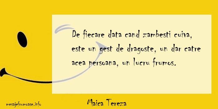 Maica Tereza - De fiecare data cand zambesti cuiva, este un gest de dragoste, un dar catre acea persoana, un lucru frumos.