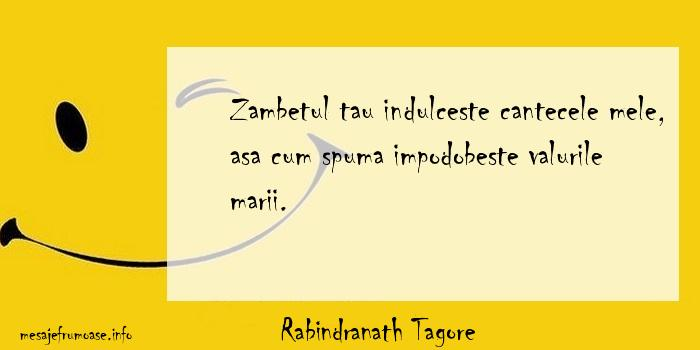 Rabindranath Tagore - Zambetul tau indulceste cantecele mele, asa cum spuma impodobeste valurile marii.